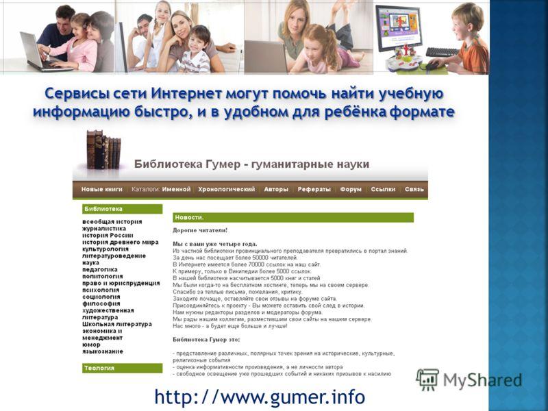 http://www.gumer.info Сервисы сети Интернет могут помочь найти учебную информацию быстро, и в удобном для ребёнка формате