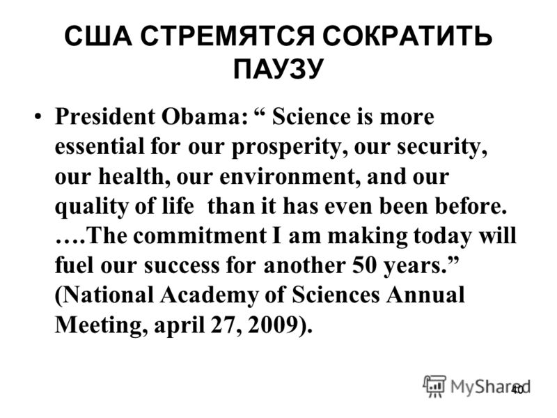 40 США СТРЕМЯТСЯ СОКРАТИТЬ ПАУЗУ President Obama: Science is more essential for our prosperity, our security, our health, our environment, and our quality of life than it has even been before. ….The commitment I am making today will fuel our success
