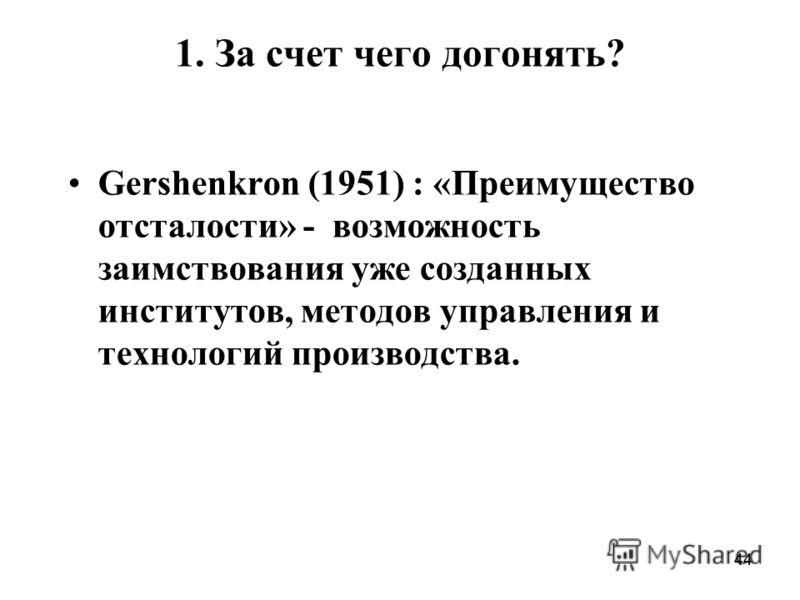 44 1. За счет чего догонять? Gershenkron (1951) : «Преимущество отсталости» - возможность заимствования уже созданных институтов, методов управления и технологий производства.