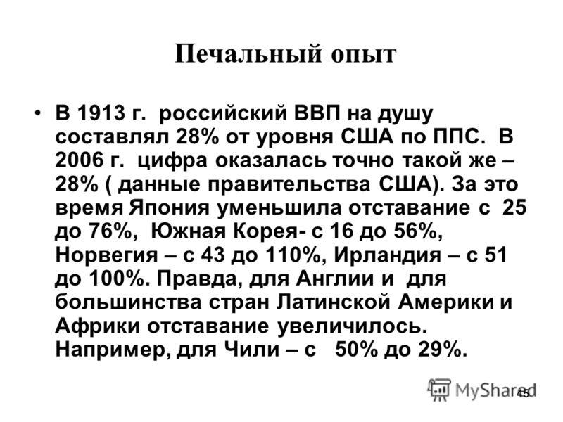 45 Печальный опыт В 1913 г. российский ВВП на душу составлял 28% от уровня США по ППС. В 2006 г. цифра оказалась точно такой же – 28% ( данные правительства США). За это время Япония уменьшила отставание с 25 до 76%, Южная Корея- с 16 до 56%, Норвеги