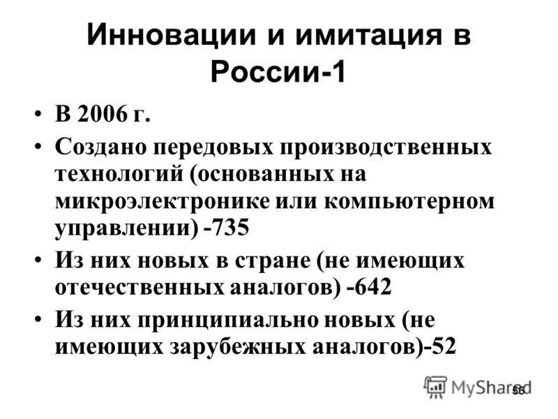 56 Инновации и имитация в России-1 В 2006 г. Создано передовых производственных технологий (основанных на микроэлектронике или компьютерном управлении) -735 Из них новых в стране (не имеющих отечественных аналогов) -642 Из них принципиально новых (не