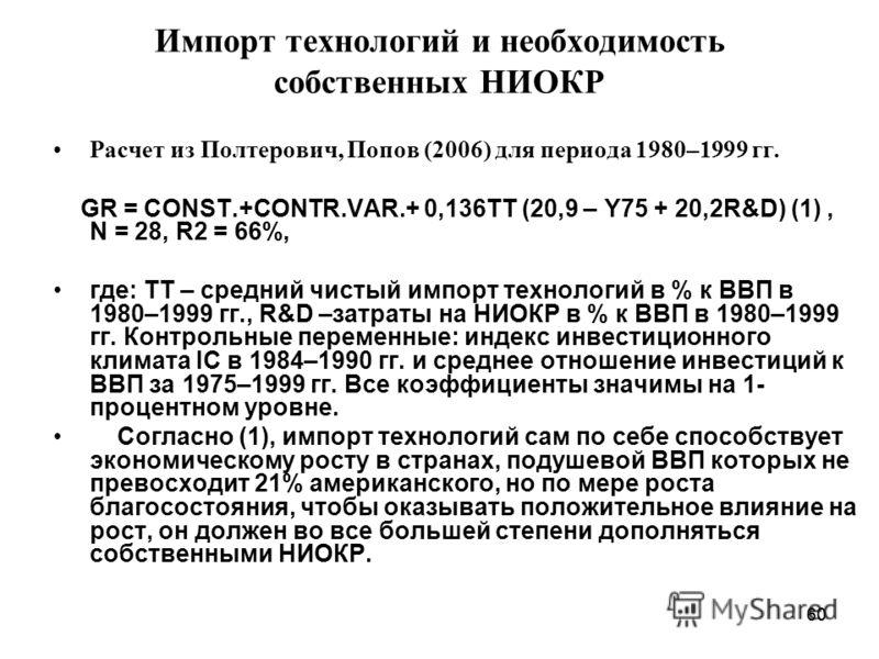 60 Импорт технологий и необходимость собственных НИОКР Расчет из Полтерович, Попов (2006) для периода 1980–1999 гг. GR = CONST.+CONTR.VAR.+ 0,136TT (20,9 – Y75 + 20,2R&D) (1), N = 28, R2 = 66%, где: TT – средний чистый импорт технологий в % к ВВП в 1