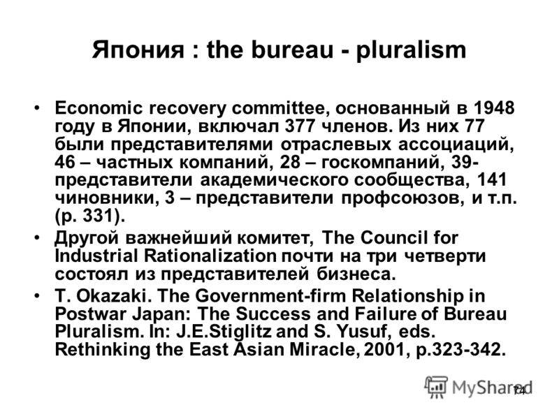 74 Япония : the bureau - pluralism Economic recovery committee, основанный в 1948 году в Японии, включал 377 членов. Из них 77 были представителями отраслевых ассоциаций, 46 – частных компаний, 28 – госкомпаний, 39- представители академического сообщ