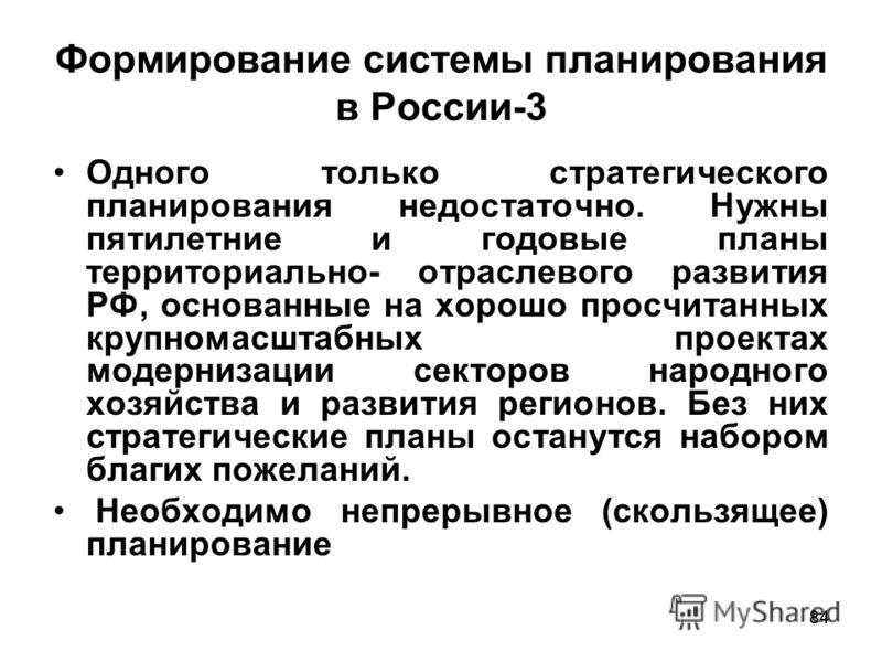 84 Формирование системы планирования в России-3 Одного только стратегического планирования недостаточно. Нужны пятилетние и годовые планы территориально- отраслевого развития РФ, основанные на хорошо просчитанных крупномасштабных проектах модернизаци