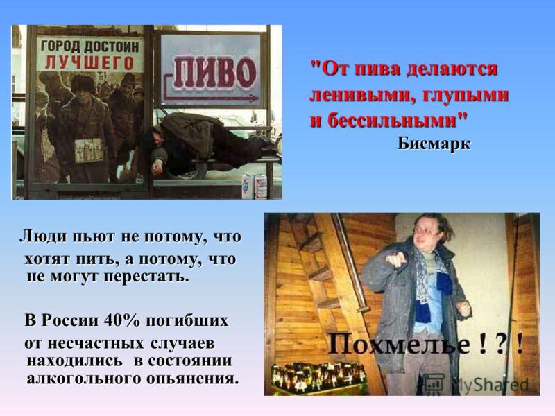 Люди пьют не потому, что Люди пьют не потому, что хотят пить, а потому, что не могут перестать. хотят пить, а потому, что не могут перестать. В России 40% погибших В России 40% погибших от несчастных случаев находились в состоянии алкогольного опьяне