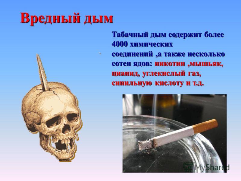 Вредный дым Табачный дым содержит более 4000 химических соединений,а также несколько сотен ядов: никотин,мышьяк, цианид, углекислый газ, синильную кислоту и т.д.