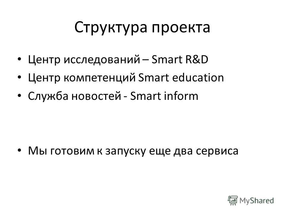 Структура проекта Центр исследований – Smart R&D Центр компетенций Smart education Служба новостей - Smart inform Мы готовим к запуску еще два сервиса