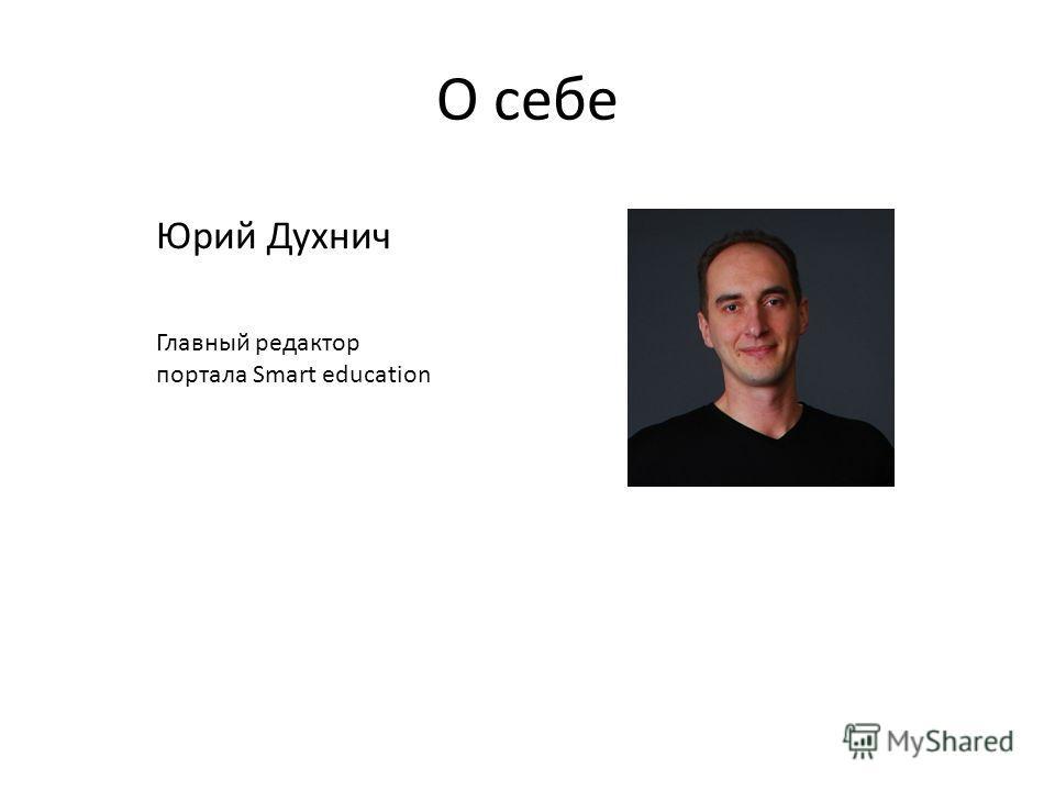 О себе Юрий Духнич Главный редактор портала Smart education