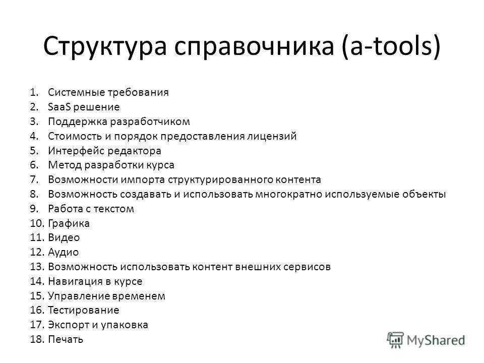 Структура справочника (a-tools) 1. Системные требования 2. SaaS решение 3. Поддержка разработчиком 4. Стоимость и порядок предоставления лицензий 5. Интерфейс редактора 6. Метод разработки курса 7. Возможности импорта структурированного контента 8. В
