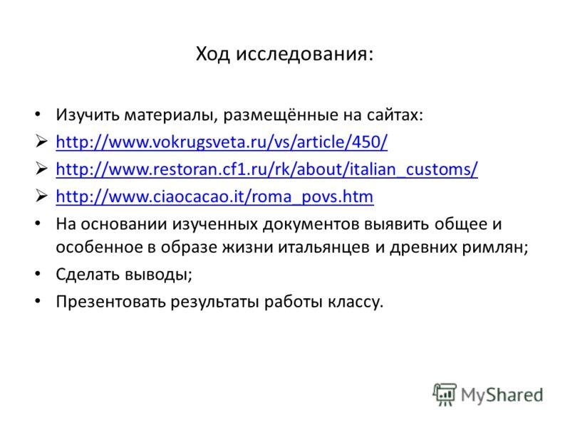 Ход исследования: Изучить материалы, размещённые на сайтах: http://www.vokrugsveta.ru/vs/article/450/ http://www.restoran.cf1.ru/rk/about/italian_customs/ http://www.ciaocacao.it/roma_povs.htm На основании изученных документов выявить общее и особенн