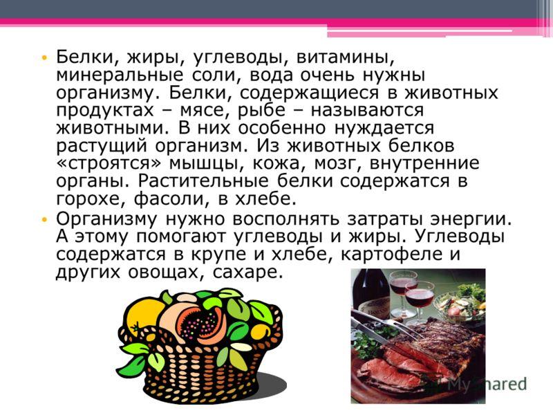 Белки, жиры, углеводы, витамины, минеральные соли, вода очень нужны организму. Белки, содержащиеся в животных продуктах – мясе, рыбе – называются животными. В них особенно нуждается растущий организм. Из животных белков «строятся» мышцы, кожа, мозг,