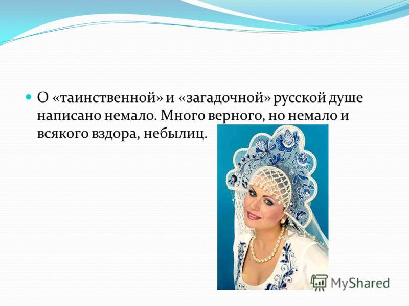О «таинственной» и «загадочной» русской душе написано немало. Много верного, но немало и всякого вздора, небылиц.