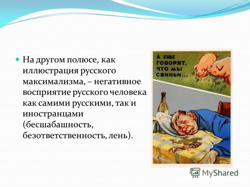 На другом полюсе, как иллюстрация русского максимализма, – негативное восприятие русского человека как самими русскими, так и иностранцами (бесшабашность, безответственность, лень).