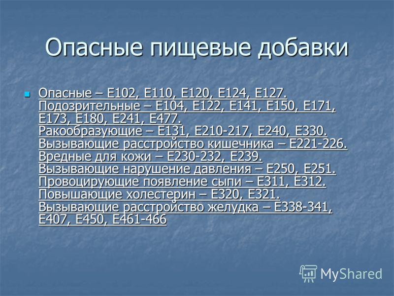 Опасные пищевые добавки Опасные – Е102, Е110, Е120, Е124, Е127. Подозрительные – Е104, Е122, Е141, Е150, Е171, Е173, Е180, Е241, Е477. Ракообразующие – Е131, Е210-217, Е240, Е330. Вызывающие расстройство кишечника – Е221-226. Вредные для кожи – Е230-