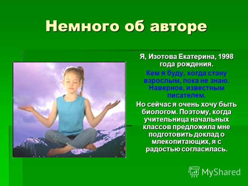Немного об авторе Я, Изотова Екатерина, 1998 года рождения. Кем я буду, когда стану взрослым, пока не знаю. Наверное, известным писателем. Но сейчас я очень хочу быть биологом. Поэтому, когда учительница начальных классов предложила мне подготовить д