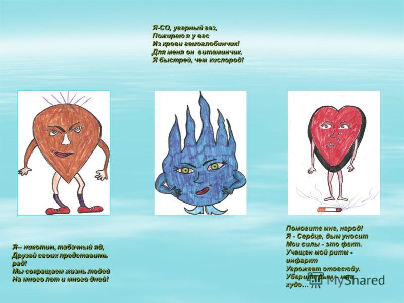 Я-- никотин, табачный яд, Друзей своих представить рад! Мы сокращаем жизнь людей На много лет и много дней! Я-СО, угарный газ, Пожираю я у вас Из крови гемоглобинчик! Для меня он витаминчик. Я быстрей, чем кислород! Помогите мне, народ! Я - Сердце, д