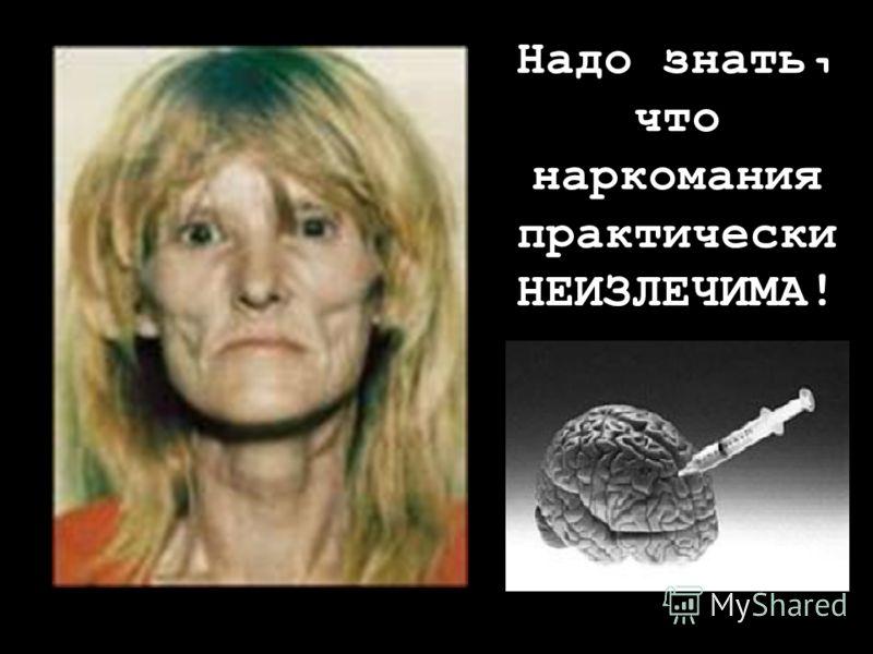 Надо знать, что наркомания практически НЕИЗЛЕЧИМА !
