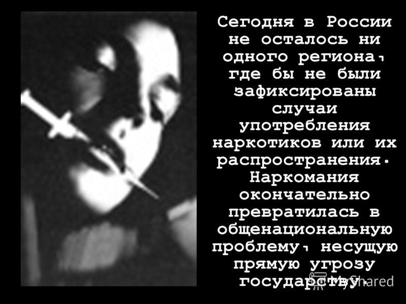 проблема Сегодня в России не осталось ни одного региона, где бы не были зафиксированы случаи употребления наркотиков или их распространения. Наркомания окончательно превратилась в общенациональную проблему, несущую прямую угрозу государству.