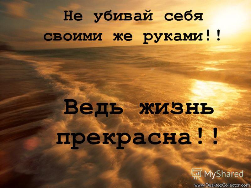 Не убивай себя своими же руками !! Ведь жизнь прекрасна !!
