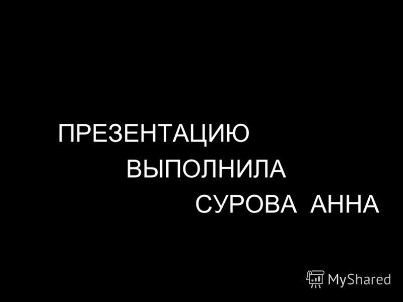 ПРЕЗЕНТАЦИЮ ВЫПОЛНИЛА СУРОВА АННА