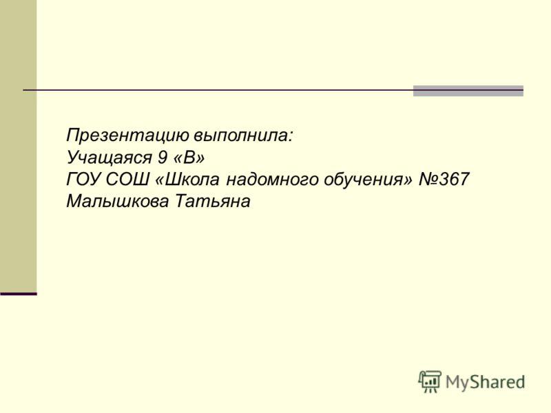 Презентацию выполнила: Учащаяся 9 «В» ГОУ СОШ «Школа надомного обучения» 367 Малышкова Татьяна