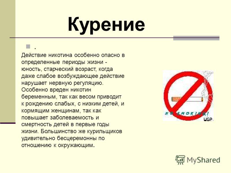 . Действие никотина особенно опасно в определенные периоды жизни - юность, старческий возраст, когда даже слабое возбуждающее действие нарушает нервную регуляцию. Особенно вреден никотин беременным, так как весом приводит к рождению слабых, с низким