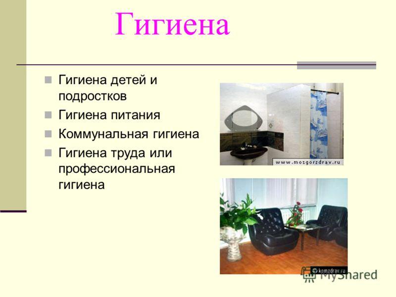 Гигиена Гигиена детей и подростков Гигиена питания Коммунальная гигиена Гигиена труда или профессиональная гигиена