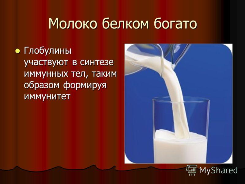 Молоко белком богато Глобулины участвуют в синтезе иммунных тел, таким образом формируя иммунитет Глобулины участвуют в синтезе иммунных тел, таким образом формируя иммунитет