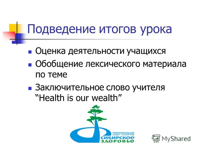 Подведение итогов урока Оценка деятельности учащихся Обобщение лексического материала по теме Заключительное слово учителя Health is our wealth