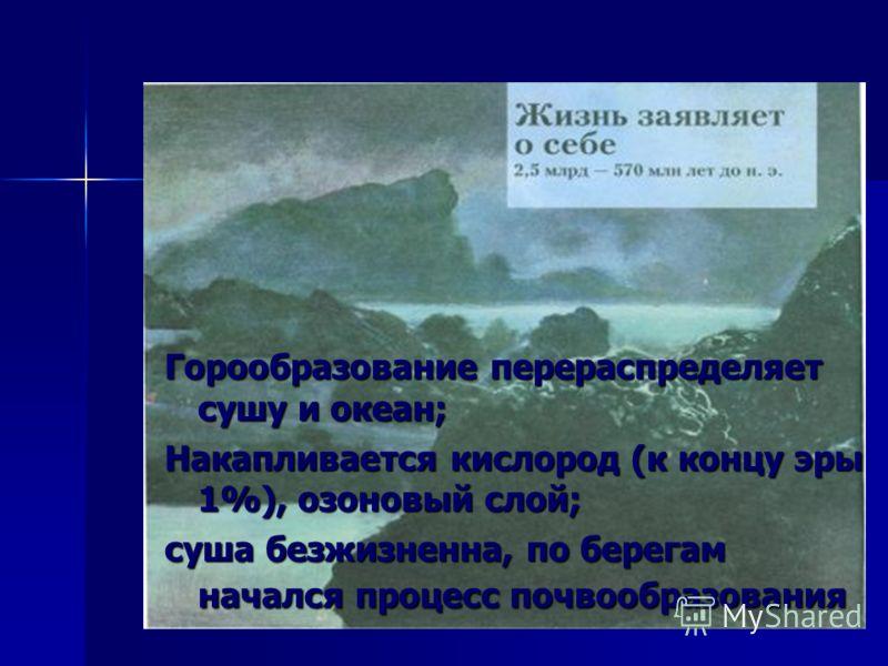 Горообразование перераспределяет сушу и океан; Накапливается кислород (к концу эры 1%), озоновый слой; суша безжизненна, по берегам начался процесс почвообразования