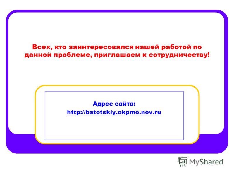 Всех, кто заинтересовался нашей работой по данной проблеме, приглашаем к сотрудничеству! Адрес сайта: http://batetskiy.okpmo.nov.ru