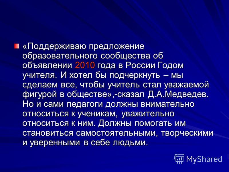 «Поддерживаю предложение образовательного сообщества об объявлении 2010 года в России Годом учителя. И хотел бы подчеркнуть – мы сделаем все, чтобы учитель стал уважаемой фигурой в обществе»,-сказал Д.А.Медведев. Но и сами педагоги должны внимательно
