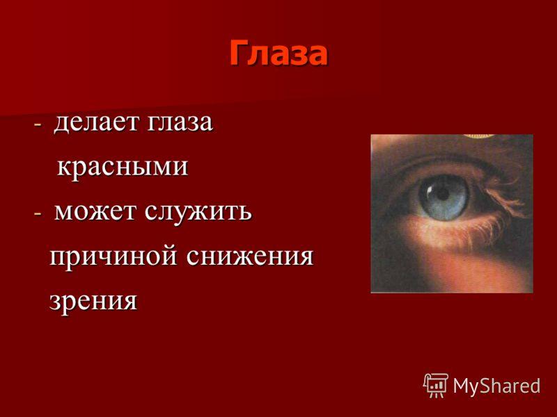 Глаза - делает глаза красными красными - может служить причиной снижения причиной снижения зрения зрения