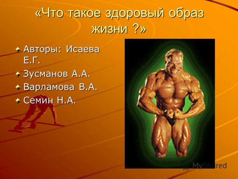 «Что такое здоровый образ жизни ?» Авторы: Исаева Е.Г. Зусманов А.А. Варламова В.А. Семин Н.А.