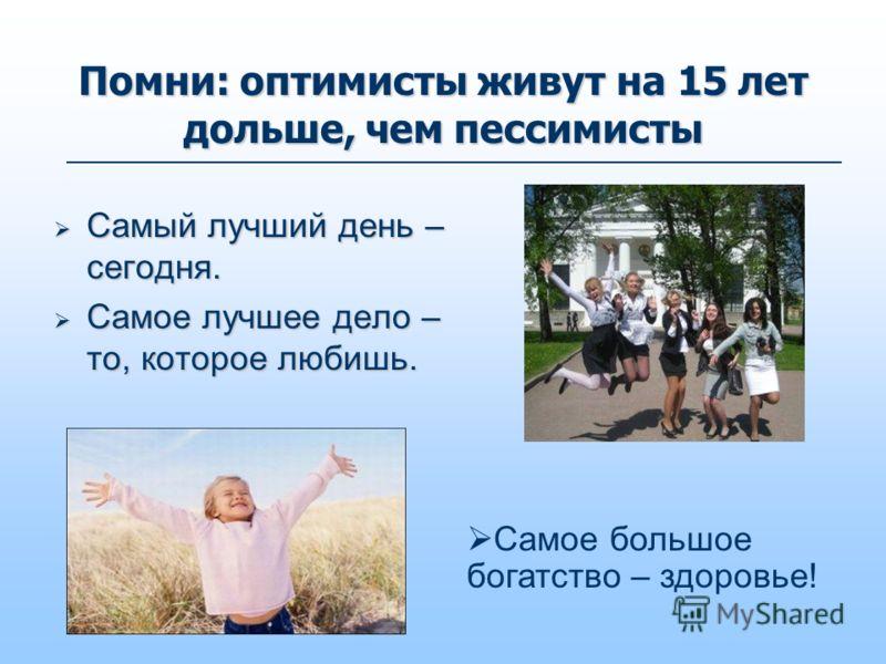 Помни: оптимисты живут на 15 лет дольше, чем пессимисты Самый лучший день – сегодня. Самый лучший день – сегодня. Самое лучшее дело – то, которое любишь. Самое лучшее дело – то, которое любишь. Самое большое богатство – здоровье!