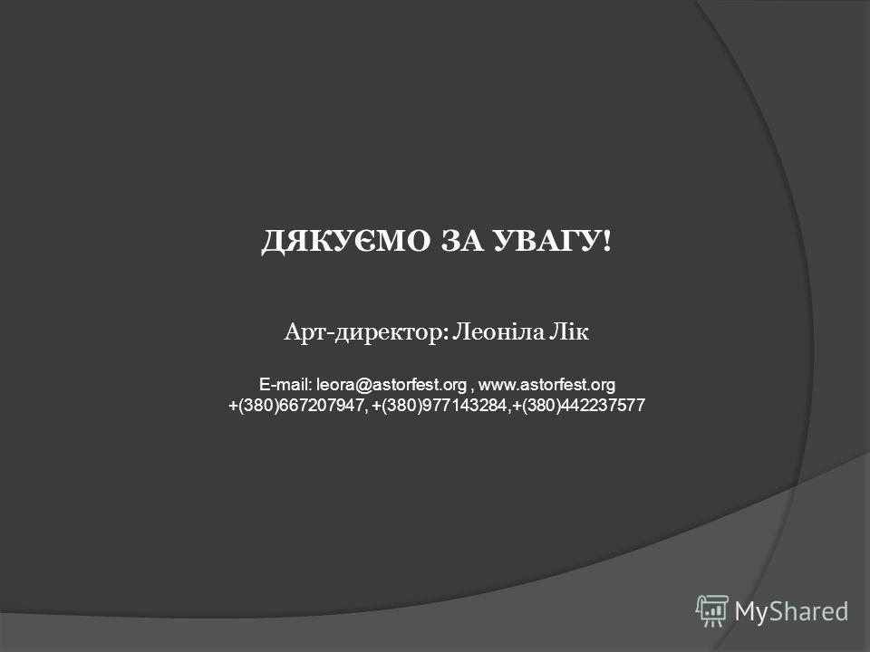 ДЯКУЄМО ЗА УВАГУ! Арт-директор: Леоніла Лік E-mail: leora@astorfest.org, www.astorfest.org +(380)667207947, +(380)977143284,+(380)442237577
