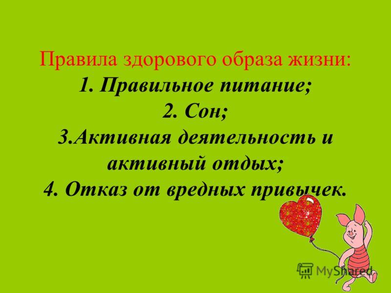 Правила здорового образа жизни: 1. Правильное питание; 2. Сон; 3.Активная деятельность и активный отдых; 4. Отказ от вредных привычек.