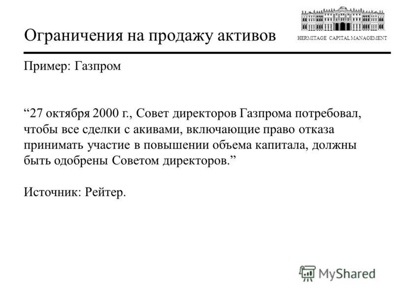 HERMITAGE CAPITAL MANAGEMENT Ограничения на продажу активов Пример: Газпром 27 октября 2000 г., Совет директоров Газпрома потребовал, чтобы все сделки с активами, включающие право отказа принимать участие в повышении объема капитала, должны быть одоб
