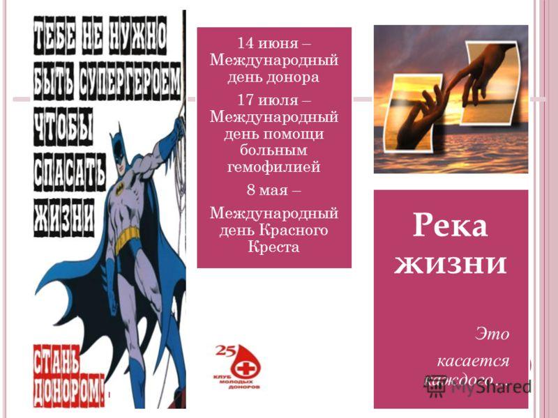 14 июня – Международный день донора 17 июля – Международный день помощи больным гемофилией 8 мая – Международный день Красного Креста Река жизни Это касается каждого…