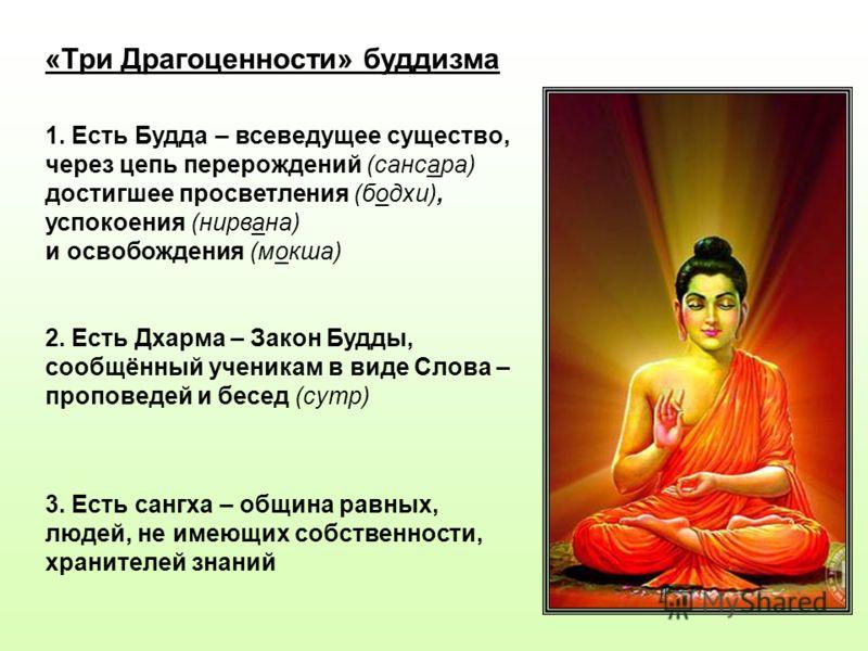 «Три Драгоценности» буддизма 1. Есть Будда – всеведущее существо, через цепь перерождений (сансара) достигшее просветления (бодхи), успокоения (нирвана) и освобождения (мокша) 2. Есть Дхарма – Закон Будды, сообщённый ученикам в виде Слова – проповеде
