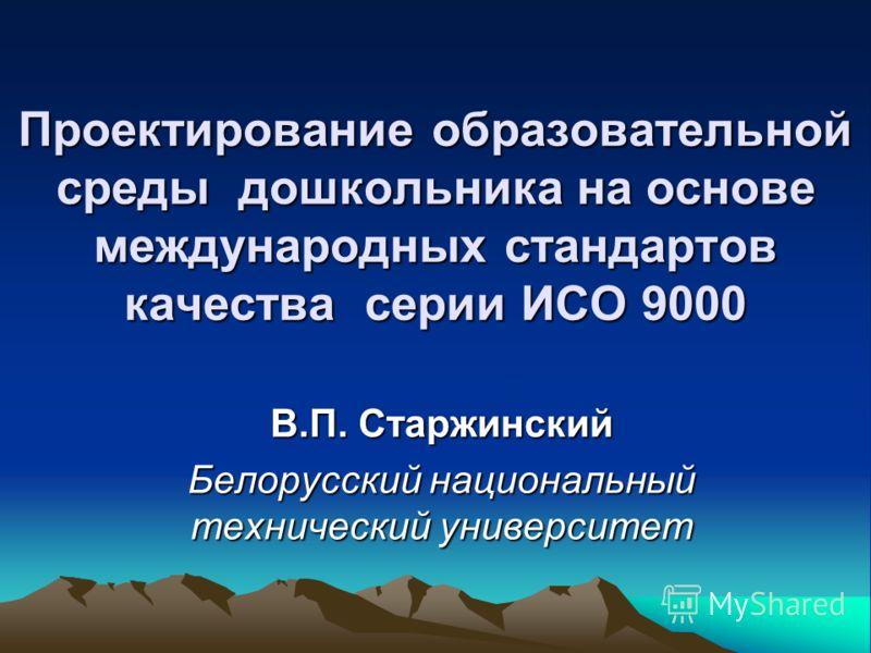 Проектирование образовательной среды дошкольника на основе международных стандартов качества серии ИСО 9000 В.П. Старжинский Белорусский национальный технический университет