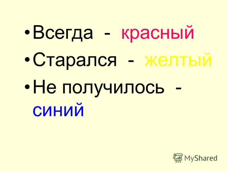 Всегда - красный Старался - желтый Не получилось - синий