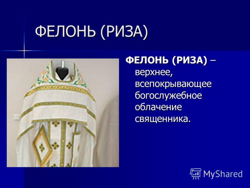 ФЕЛОНЬ (РИЗА) ФЕЛОНЬ (РИЗА) – верхнее, всепокрывающее богослужебное облачение священника.