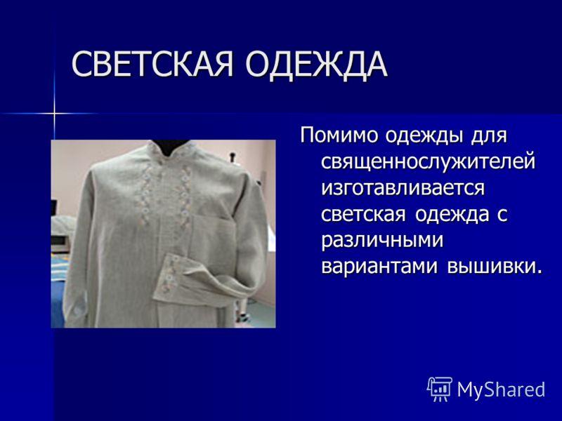 СВЕТСКАЯ ОДЕЖДА Помимо одежды для священнослужителей изготавливается светская одежда с различными вариантами вышивки.