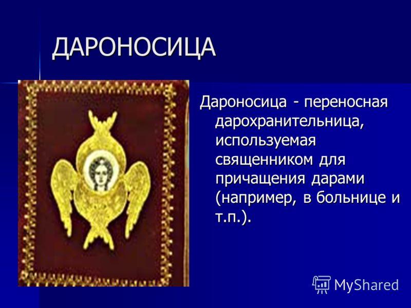 ДАРОНОСИЦА Дароносица - переносная дарохранительница, используемая священником для причащения дарами (например, в больнице и т.п.).