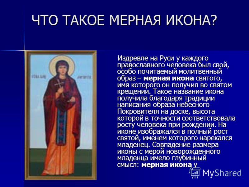ЧТО ТАКОЕ МЕРНАЯ ИКОНА? Издревле на Руси у каждого православного человека был свой, особо почитаемый молитвенный образ – мерная икона святого, имя которого он получил во святом крещении. Такое название икона получила благодаря традиции написания обра