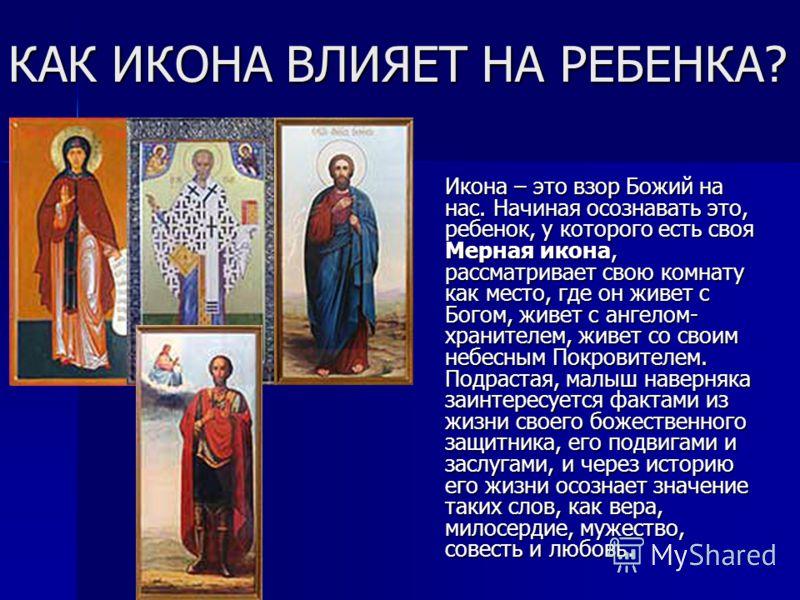 КАК ИКОНА ВЛИЯЕТ НА РЕБЕНКА? Икона – это взор Божий на нас. Начиная осознавать это, ребенок, у которого есть своя Мерная икона, рассматривает свою комнату как место, где он живет с Богом, живет с ангелом- хранителем, живет со своим небесным Покровите