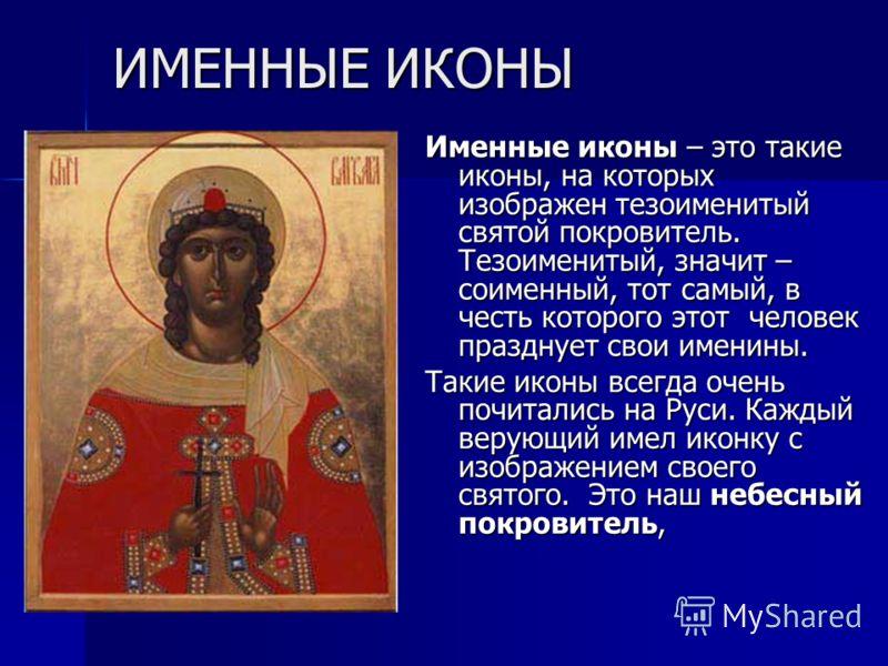 ИМЕННЫЕ ИКОНЫ Именные иконы – это такие иконы, на которых изображен тезоименитый святой покровитель. Тезоименитый, значит – соименный, тот самый, в честь которого этот человек празднует свои именины. Такие иконы всегда очень почитались на Руси. Кажды
