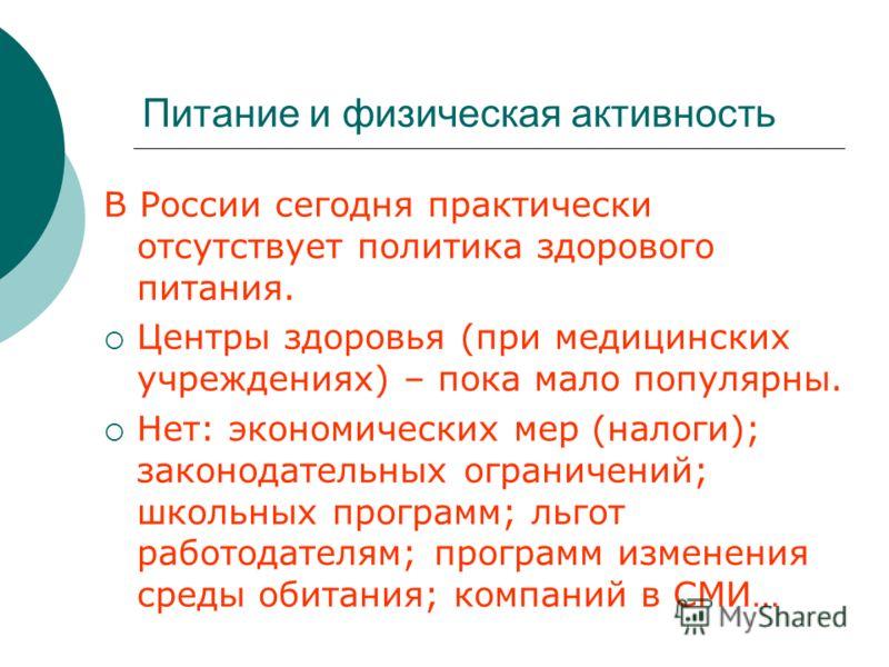 Питание и физическая активность В России сегодня практически отсутствует политика здорового питания. Центры здоровья (при медицинских учреждениях) – пока мало популярны. Нет: экономических мер (налоги); законодательных ограничений; школьных программ;