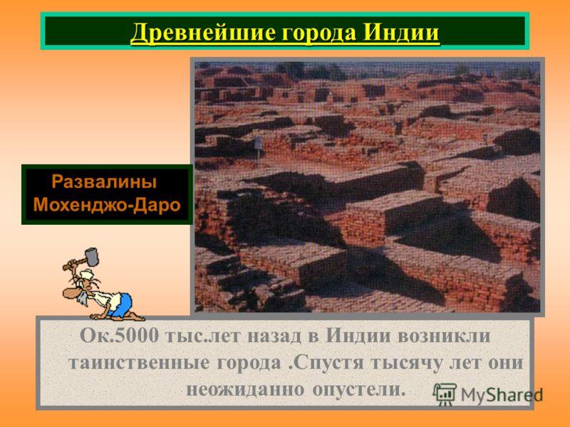 Древнейшие города Индии Развалины Мохенджо-Даро Ок.5000 тыс.лет назад в Индии возникли таинственные города.Спустя тысячу лет они неожиданно опустели.